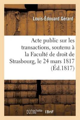 Acte Public Sur Les Transactions, Soutenu � La Facult� de Droit de Strasbourg, Le Lundi 24 Mars 1817 - Sciences Sociales (Paperback)