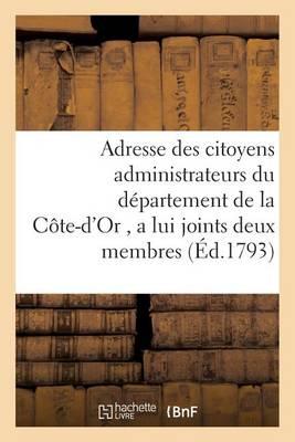 Adresse Des Citoyens Administrateurs Du D�partement de la C�te-d'Or, a Lui Joints Deux Membres - Histoire (Paperback)