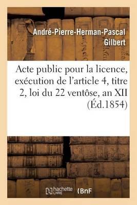 Acte Public Pour La Licence, Ex�cution de l'Article 4, Titre 2, Loi Du 22 Vent�se, an XII 1854 - Sciences Sociales (Paperback)