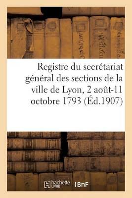 Registre Du Secr�tariat G�n�ral Des Sections de la Ville de Lyon, 2 Aout-11 Octobre 1793 - Histoire (Paperback)