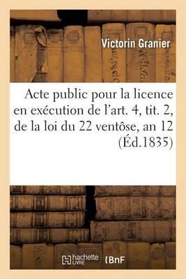 Acte Public Pour La Licence: En Ex�cution de l'Art. 4, Tit. 2, de la Loi Du 22 Vent�se, an 12 1835 - Sciences Sociales (Paperback)