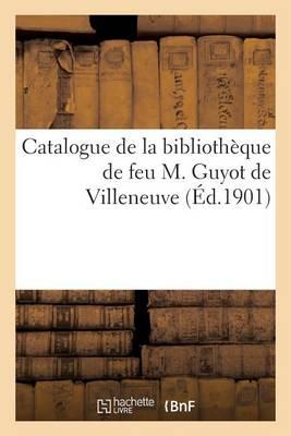 Catalogue de la Biblioth�que de Feu M. Guyot de Villeneuve - Generalites (Paperback)
