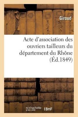 Acte d'Association Des Ouvriers Tailleurs Du D�partement Du Rh�ne - Sciences Sociales (Paperback)