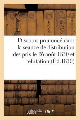 Discours Prononc� Dans La S�ance de Distribution Des Prix Le 26 Aout 1830 Et R�futation - Generalites (Paperback)