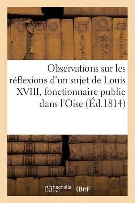Observations Sur Les R�flexions d'Un Sujet de Louis XVIII, Fonctionnaire Public Dans l'Oise - Generalites (Paperback)