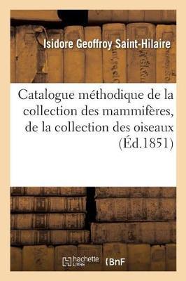 Catalogue M�thodique de la Collection Des Mammif�res, de la Collection Des Oiseaux - Sciences (Paperback)