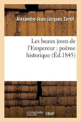 Les Beaux Jours de l'Empereur: Po�me Historique - Litterature (Paperback)