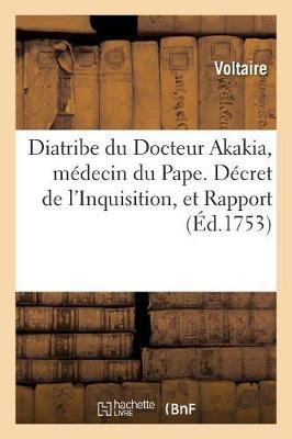 Diatribe Du Docteur Akakia, M�decin Du Pape. D�cret de l'Inquisition, Et Rapport Des - Sciences (Paperback)