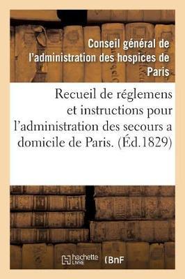 Recueil de R�glemens Et Instructions Pour l'Administration Des Secours a Domicile de Paris. - Sciences Sociales (Paperback)