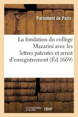 La Fondation Du Coll�ge Mazarini Avec Les Lettres Patentes Et Arrest d'Enregistrement Au Parlement - Histoire (Paperback)