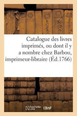 Catalogue Des Livres Imprimes, Ou Dont Il y a Nombre Chez Barbou, Imprimeur-Libraire, - Ga(c)Na(c)Ralita(c)S (Paperback)