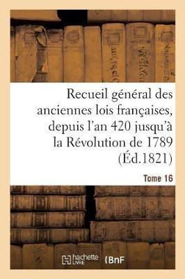 Recueil G n ral Des Anciennes Lois Fran aises, Depuis l'An 420 Jusqu' La R volution Tome 16 - Sciences Sociales (Paperback)