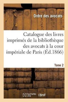 Catalogue Des Livres Imprim s de la Biblioth que Des Avocats La Cour Imp riale de Paris. Tome 2 - Ga(c)Na(c)Ralita(c)S (Paperback)