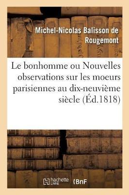 Le Bonhomme Ou Nouvelles Observations Sur Les Moeurs Parisiennes Au Commencement - Histoire (Paperback)