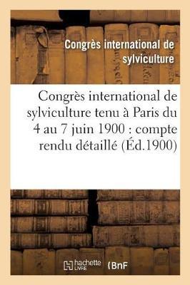 Congres International de Sylviculture Tenu a Paris Du 4 Au 7 Juin 1900: Compte Rendu Detaille - Savoirs Et Traditions (Paperback)