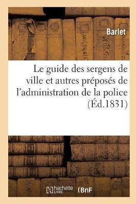 Le Guide Des Sergens de Ville Et Autres Pr�pos�s de l'Administration de la Police: Contenant - Sciences Sociales (Paperback)