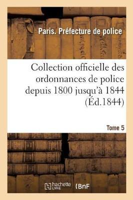 Collection Officielle Des Ordonnances de Police Depuis 1800 Jusqu' 1844. Tome 5 - Sciences Sociales (Paperback)