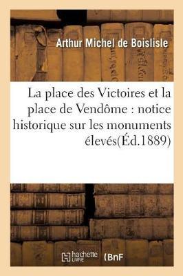 La Place Des Victoires Et La Place de Vend�me: Notice Historique Sur Les Monuments - Histoire (Paperback)