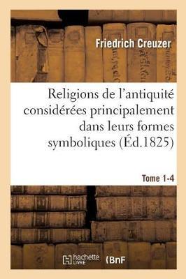 Religions de L'Antiquite Considerees Principalement Dans Leurs Formes Symboliques Tome 1-4 - Religion (Paperback)