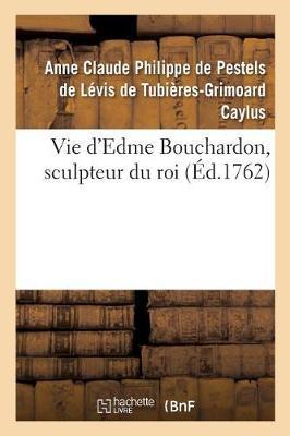 Vie d'Edme Bouchardon, Sculpteur Du Roi - Arts (Paperback)
