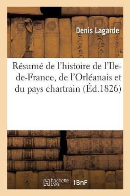 R�sum� de l'Histoire de l'Ile-De-France, de l'Orl�anais Et Du Pays Chartrain - Litterature (Paperback)