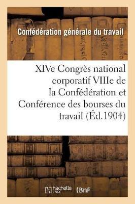 Xive Congr�s National Corporatif Viiie de la Conf�d�ration Et Conf�rence Des Bourses Du Travail - Sciences Sociales (Paperback)