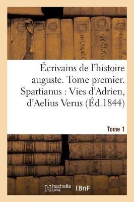 �crivains de l'Histoire Auguste. Spartianus: Vies d'Adrien, d'Aelius Verus, Tome 1 - Litterature (Paperback)