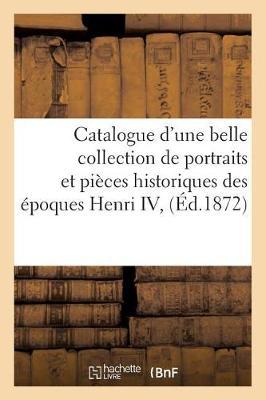 Catalogue D'Une Belle Collection de Portraits Et Pieces Historiques Des Epoques Henri IV, - Ga(c)Na(c)Ralita(c)S (Paperback)