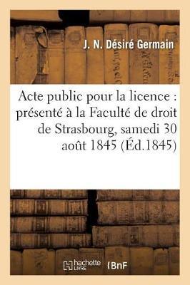 Acte Public Pour La Licence: Pr�sent� � La Facult� de Droit de Strasbourg, Et Soutenu - Sciences Sociales (Paperback)