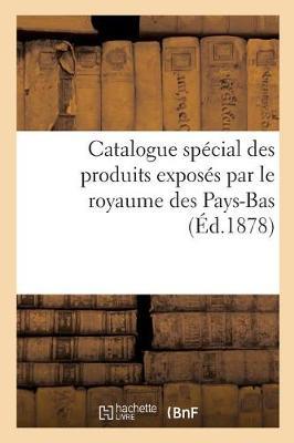 Catalogue Sp�cial Des Produits Expos�s Par Le Royaume Des Pays-Bas, Publi� Par La Commission Royale - Ga(c)Na(c)Ralita(c)S (Paperback)