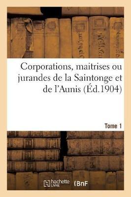 Corporations, Maitrises Ou Jurandes de la Saintonge Et de l'Aunis. Tome 1 - Histoire (Paperback)
