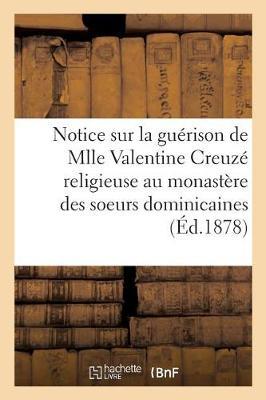 Notice Sur La Gu�rison de Mlle Valentine Creuz�, Religieuse Au Monast�re Des Soeurs Dominicaines, - Histoire (Paperback)