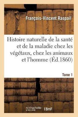 Histoire Naturelle de la Sante Et de la Maladie Chez Les Vegetaux Et Chez Les Animaux Tome 1 - Sciences (Paperback)