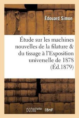 �tude Sur Les Machines Nouvelles de la Filature Et Du Tissage � l'Exposition Universelle de 1878 - Ga(c)Na(c)Ralita(c)S (Paperback)