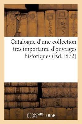 Catalogue D'Une Collection Tres Importante D'Ouvrages Historiques Provenant Des - Ga(c)Na(c)Ralita(c)S (Paperback)