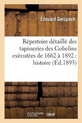 R�pertoire D�taill� Des Tapisseries Des Gobelins Ex�cut�es de 1662 � 1892: Histoire, - Arts (Paperback)