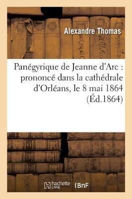 Pan�gyrique de Jeanne d'Arc: Prononc� Dans La Cath�drale d'Orl�ans, Le 8 Mai 1864 - Histoire (Paperback)