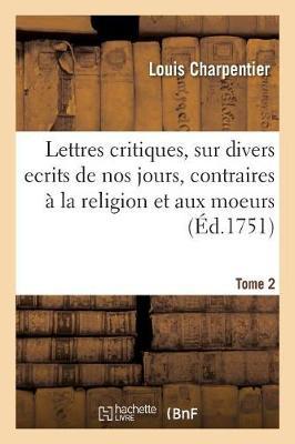 Lettres Critiques, Sur Divers Ecrits de Nos Jours, Contraires � La Religion Et Aux Moeurs. Tome 2 - Litterature (Paperback)