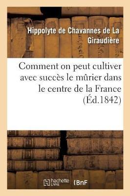 Comment on Peut Cultiver Avec Succ�s Le Murier Dans Le Centre de la France - Savoirs Et Traditions (Paperback)