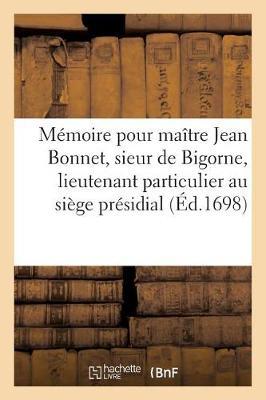 M�moire Pour Ma�tre Jean Bonnet, Sieur de Bigorne, Lieutenant Particulier Au Si�ge Pr�sidial - Sciences Sociales (Paperback)