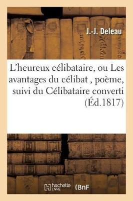 L'Heureux C�libataire, Ou Les Avantages Du C�libat, Po�me, Suivi Du C�libataire Converti, - Litterature (Paperback)