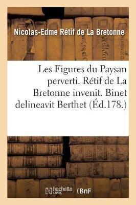 Les Figures Du Paysan Perverti. Retif de la Bretonne Invenit. Binet Delineavit Berthet - Litterature (Paperback)