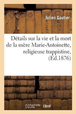 D�tails Sur La Vie Et La Mort de la M�re Marie-Antoinette, Religieuse Trappistine, D�c�d�e - Histoire (Paperback)