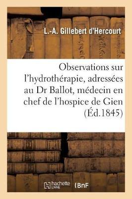 Observations Sur L'Hydrotherapie, Adressees Au Dr Ballot Medecin En Chef de L'Hospice de Gien Loiret - Sciences (Paperback)