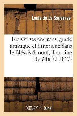 Blois Et Ses Environs, Guide Artistique Et Historique Dans Le Bl�sois Et Le Nord de la Touraine, - Histoire (Paperback)