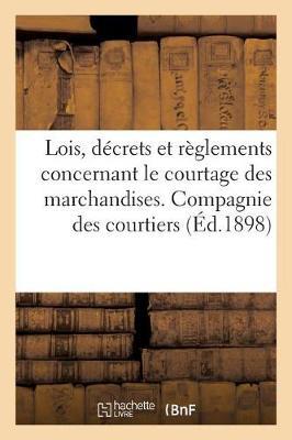 Lois, D�crets Et R�glements Concernant Le Courtage Des Marchandises. Compagnie Des Courtiers - Sciences Sociales (Paperback)