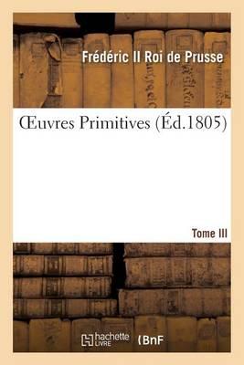Oeuvres Primitives de Fr�d�ric II, Roi de Prusse T03 - Histoire (Paperback)