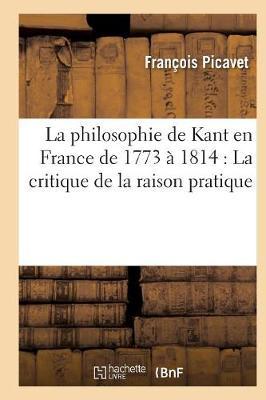 La Philosophie de Kant En France de 1773 a 1814: La Critique de la Raison Pratique - Philosophie (Paperback)