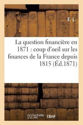 La Question Financi�re En 1871: Coup d'Oeil R�trospectif Sur Les Finances de la France Depuis 1815 - Sciences Sociales (Paperback)