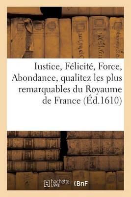 Iustice, F�licit�, Force, Abondance, Qualitez Les Plus Remarquables Du Royaume de France - Litterature (Paperback)